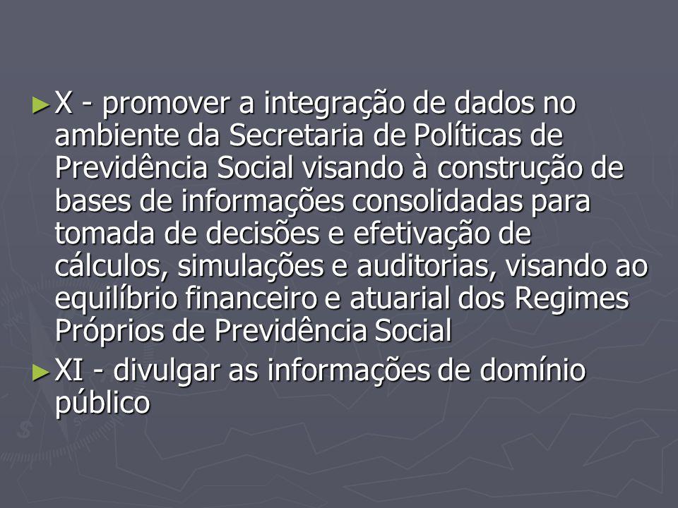 X - promover a integração de dados no ambiente da Secretaria de Políticas de Previdência Social visando à construção de bases de informações consolidadas para tomada de decisões e efetivação de cálculos, simulações e auditorias, visando ao equilíbrio financeiro e atuarial dos Regimes Próprios de Previdência Social