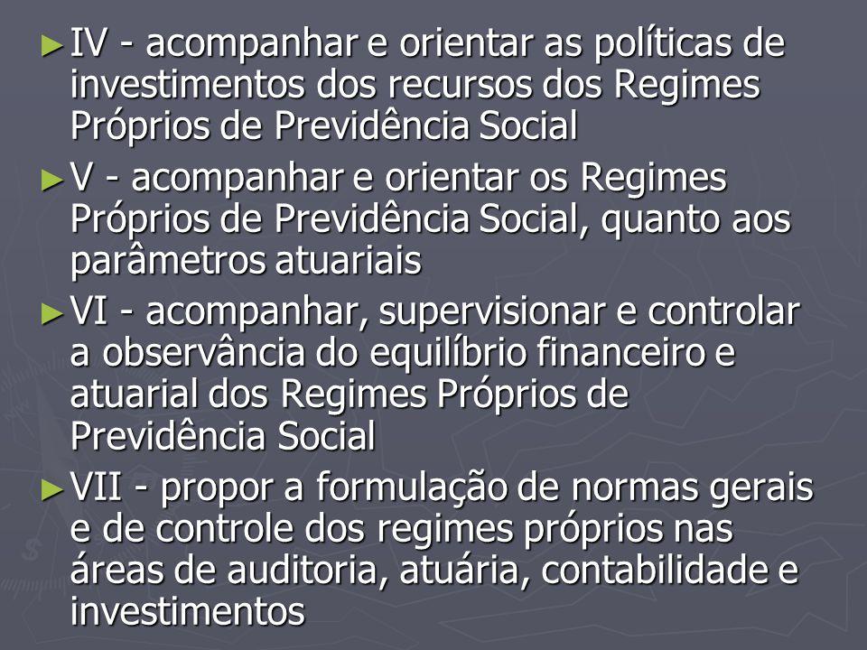 IV - acompanhar e orientar as políticas de investimentos dos recursos dos Regimes Próprios de Previdência Social