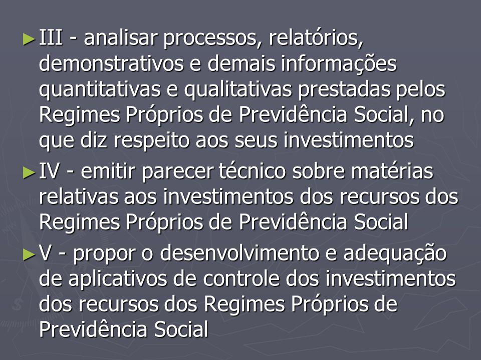 III - analisar processos, relatórios, demonstrativos e demais informações quantitativas e qualitativas prestadas pelos Regimes Próprios de Previdência Social, no que diz respeito aos seus investimentos