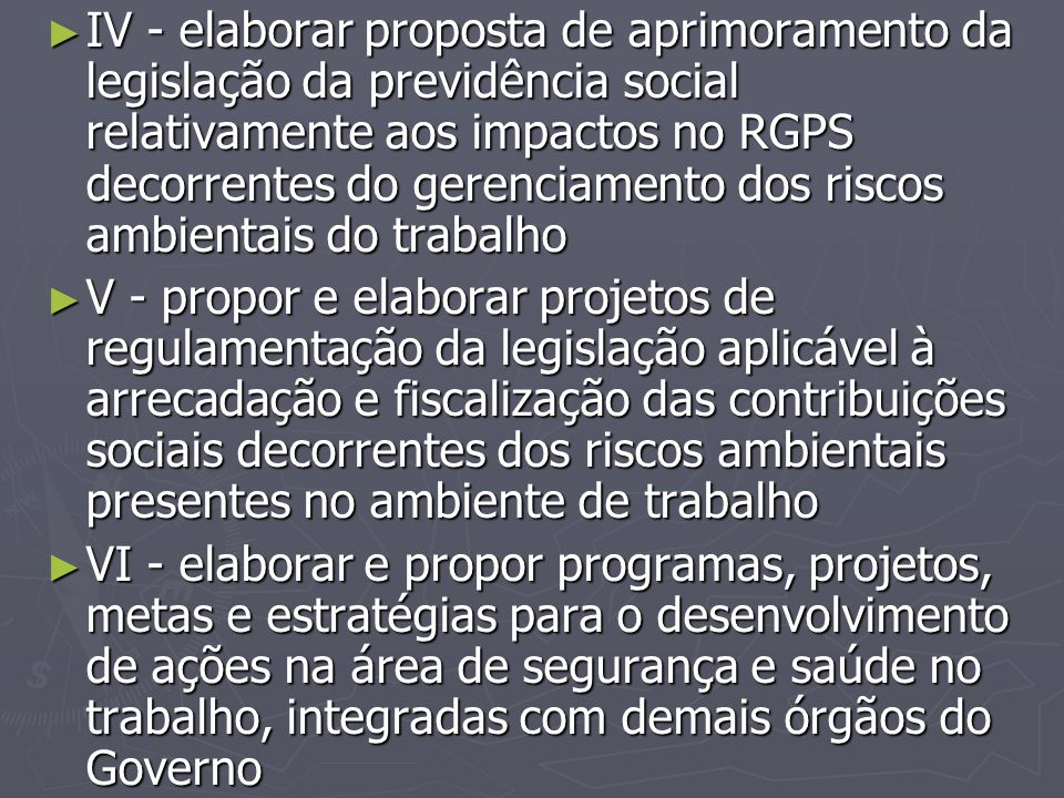 IV - elaborar proposta de aprimoramento da legislação da previdência social relativamente aos impactos no RGPS decorrentes do gerenciamento dos riscos ambientais do trabalho