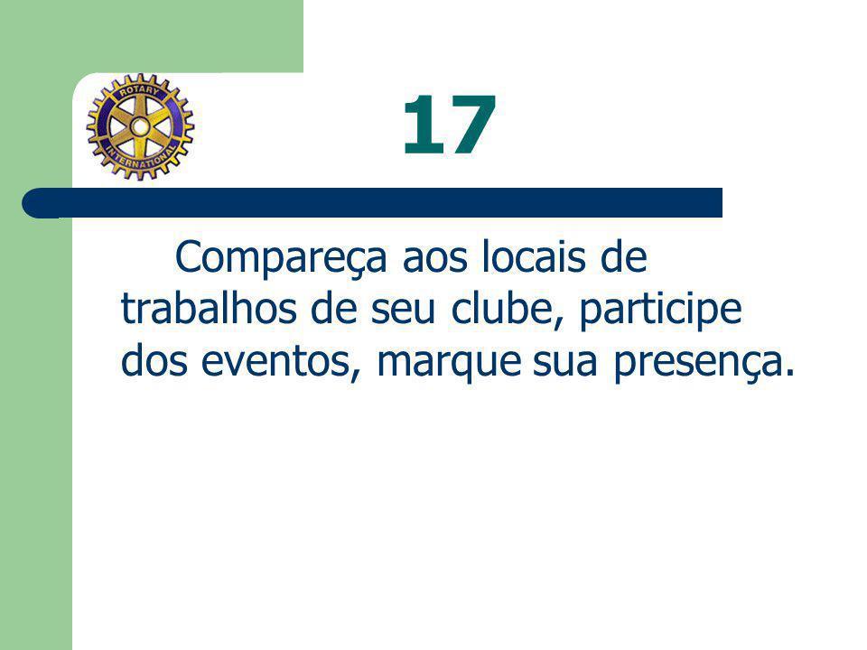 17 Compareça aos locais de trabalhos de seu clube, participe dos eventos, marque sua presença.