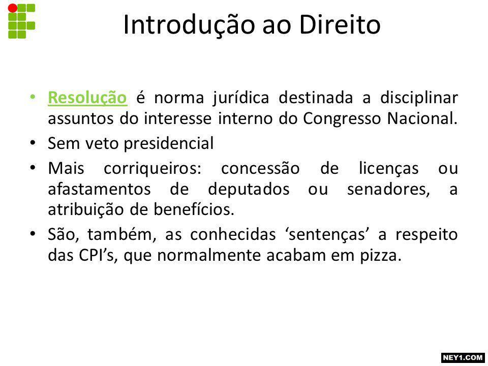Introdução ao Direito Resolução é norma jurídica destinada a disciplinar assuntos do interesse interno do Congresso Nacional.