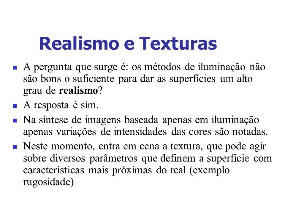 Realismo e Texturas A pergunta que surge é: os métodos de iluminação não são bons o suficiente para dar as superfícies um alto grau de realismo