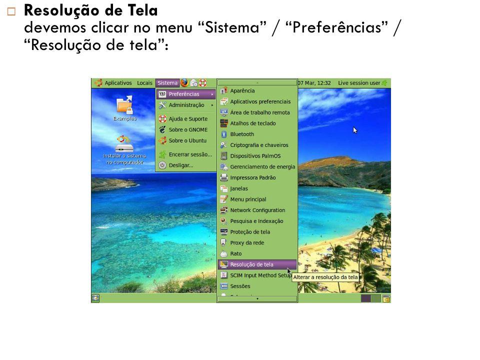 Resolução de Tela devemos clicar no menu Sistema / Preferências / Resolução de tela :