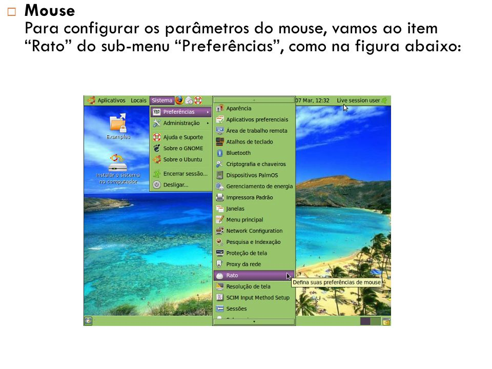 Mouse Para configurar os parâmetros do mouse, vamos ao item Rato do sub-menu Preferências , como na figura abaixo:
