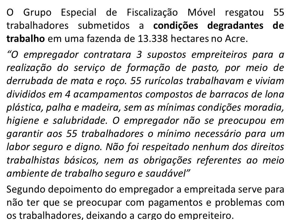 O Grupo Especial de Fiscalização Móvel resgatou 55 trabalhadores submetidos a condições degradantes de trabalho em uma fazenda de 13.338 hectares no Acre.