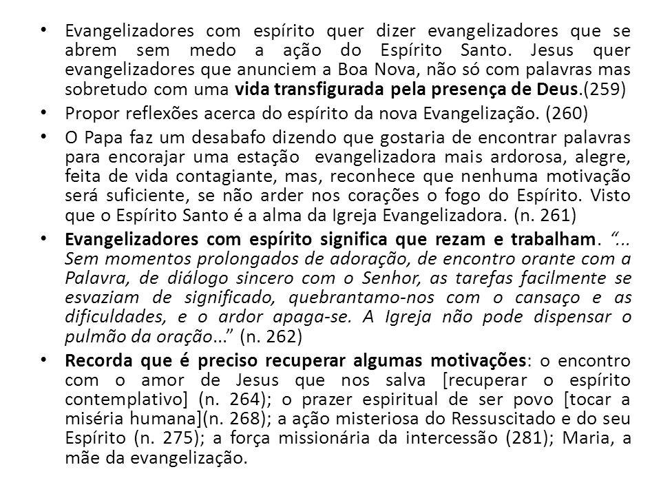 Evangelizadores com espírito quer dizer evangelizadores que se abrem sem medo a ação do Espírito Santo. Jesus quer evangelizadores que anunciem a Boa Nova, não só com palavras mas sobretudo com uma vida transfigurada pela presença de Deus.(259)