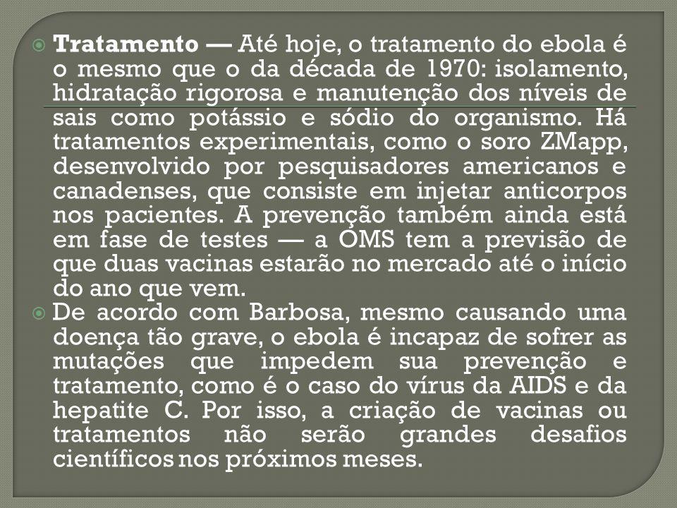 Tratamento — Até hoje, o tratamento do ebola é o mesmo que o da década de 1970: isolamento, hidratação rigorosa e manutenção dos níveis de sais como potássio e sódio do organismo. Há tratamentos experimentais, como o soro ZMapp, desenvolvido por pesquisadores americanos e canadenses, que consiste em injetar anticorpos nos pacientes. A prevenção também ainda está em fase de testes — a OMS tem a previsão de que duas vacinas estarão no mercado até o início do ano que vem.