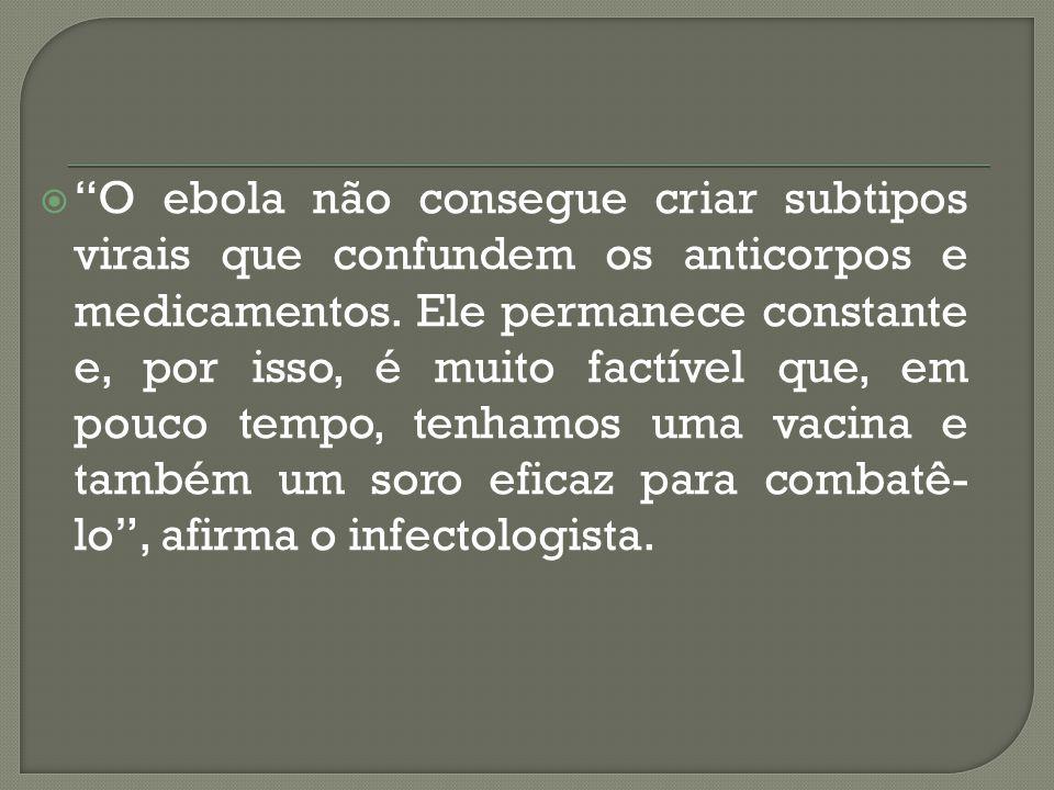 O ebola não consegue criar subtipos virais que confundem os anticorpos e medicamentos.