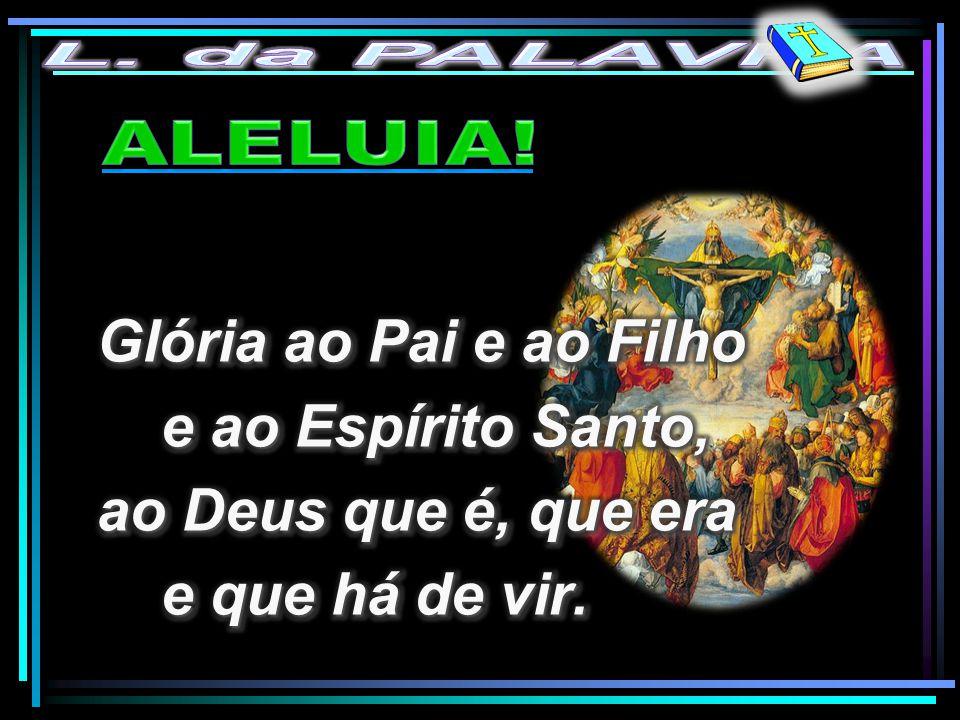 Glória ao Pai e ao Filho e ao Espírito Santo, ao Deus que é, que era