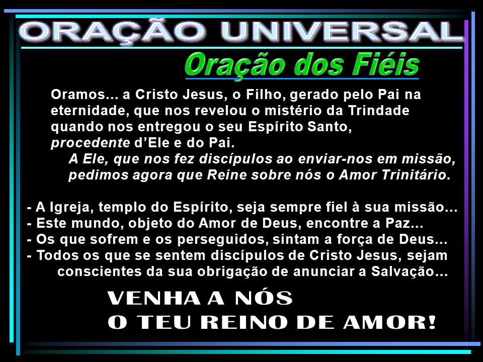 ORAÇÃO UNIVERSAL Oração dos Fiéis VENHA A NÓS O TEU REINO DE AMOR!