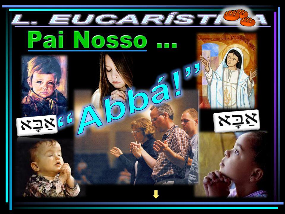 L. EUCARÍSTICA Pai Nosso … Abbá!