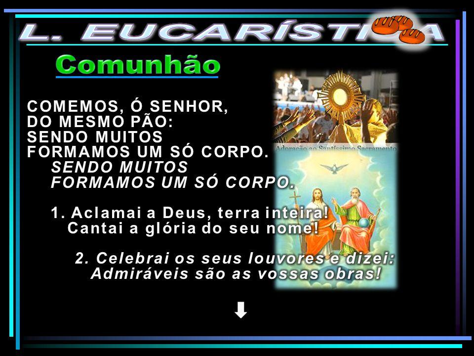 L. EUCARÍSTICA Comunhão COMEMOS, Ó SENHOR, DO MESMO PÃO: SENDO MUITOS