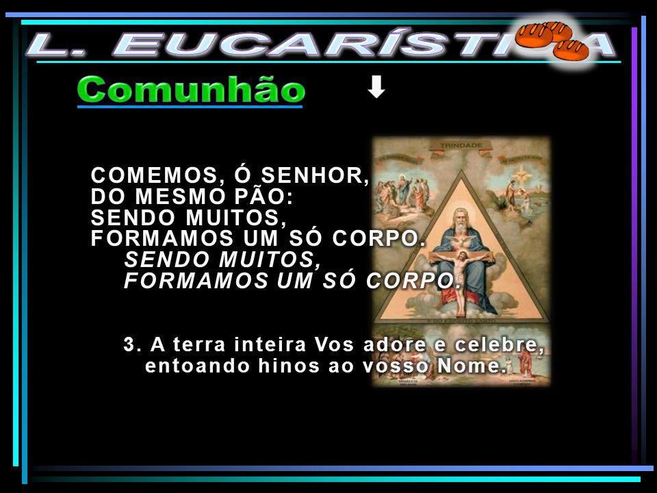 L. EUCARÍSTICA Comunhão COMEMOS, Ó SENHOR, DO MESMO PÃO: SENDO MUITOS,