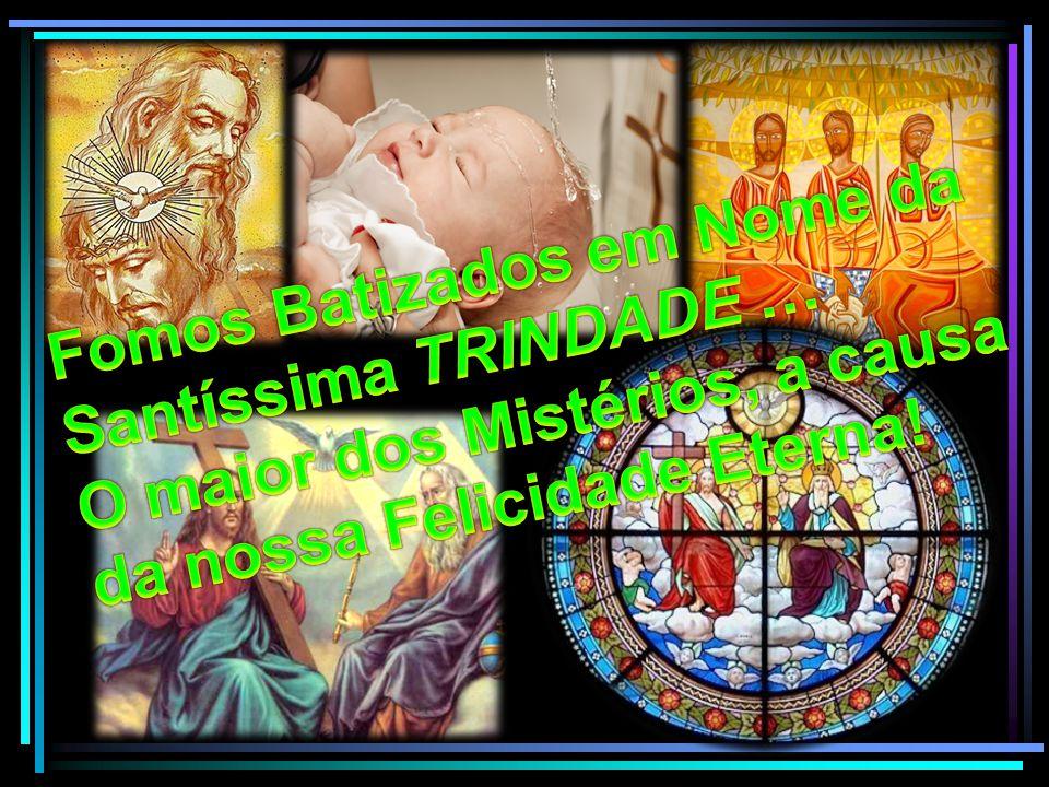 Fomos Batizados em Nome da Santíssima TRINDADE …