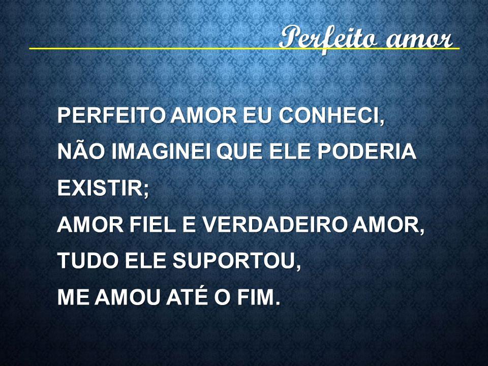 Perfeito amor PERFEITO AMOR EU CONHECI,