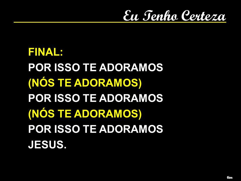 Eu Tenho Certeza FINAL: POR ISSO TE ADORAMOS (NÓS TE ADORAMOS) JESUS.