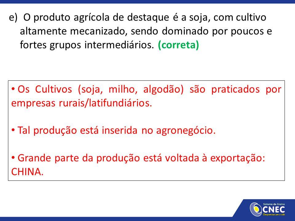 e) O produto agrícola de destaque é a soja, com cultivo altamente mecanizado, sendo dominado por poucos e fortes grupos intermediários. (correta)
