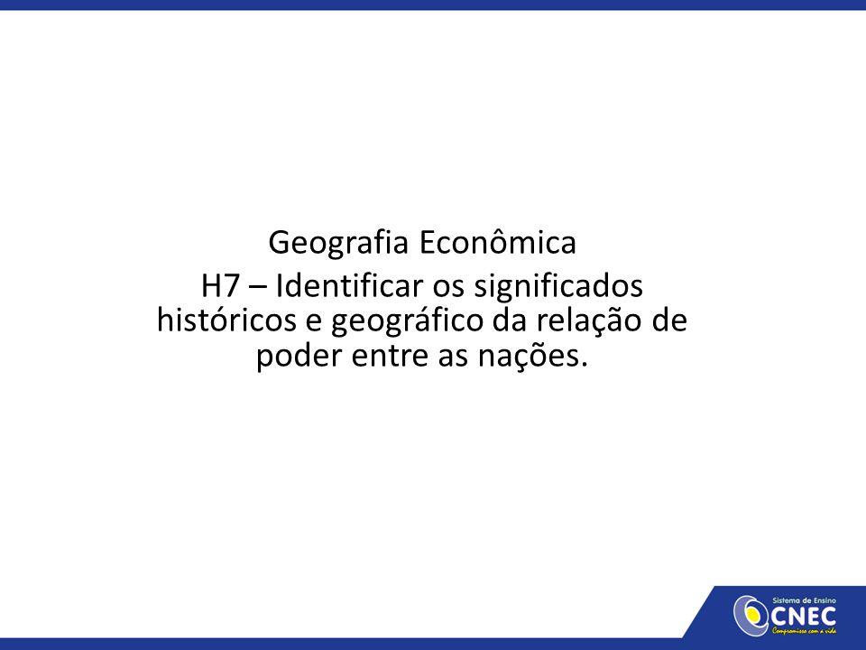 Geografia Econômica H7 – Identificar os significados históricos e geográfico da relação de poder entre as nações.