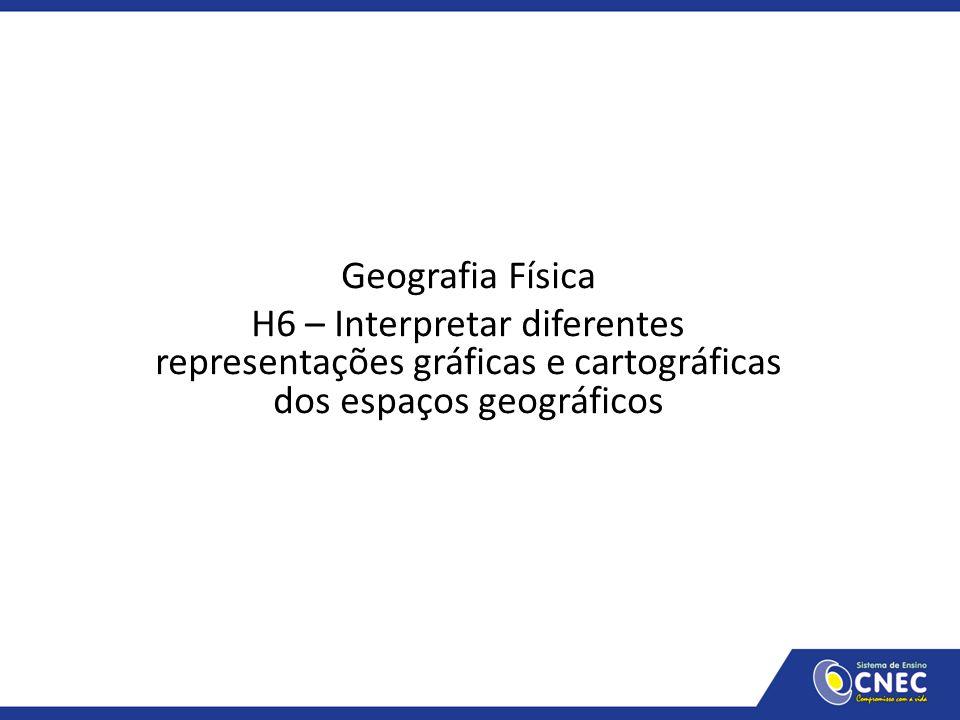 Geografia Física H6 – Interpretar diferentes representações gráficas e cartográficas dos espaços geográficos.