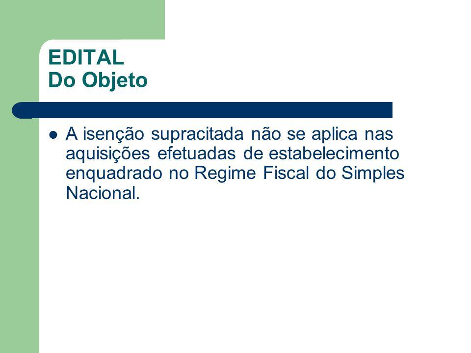 EDITAL Do Objeto A isenção supracitada não se aplica nas aquisições efetuadas de estabelecimento enquadrado no Regime Fiscal do Simples Nacional.
