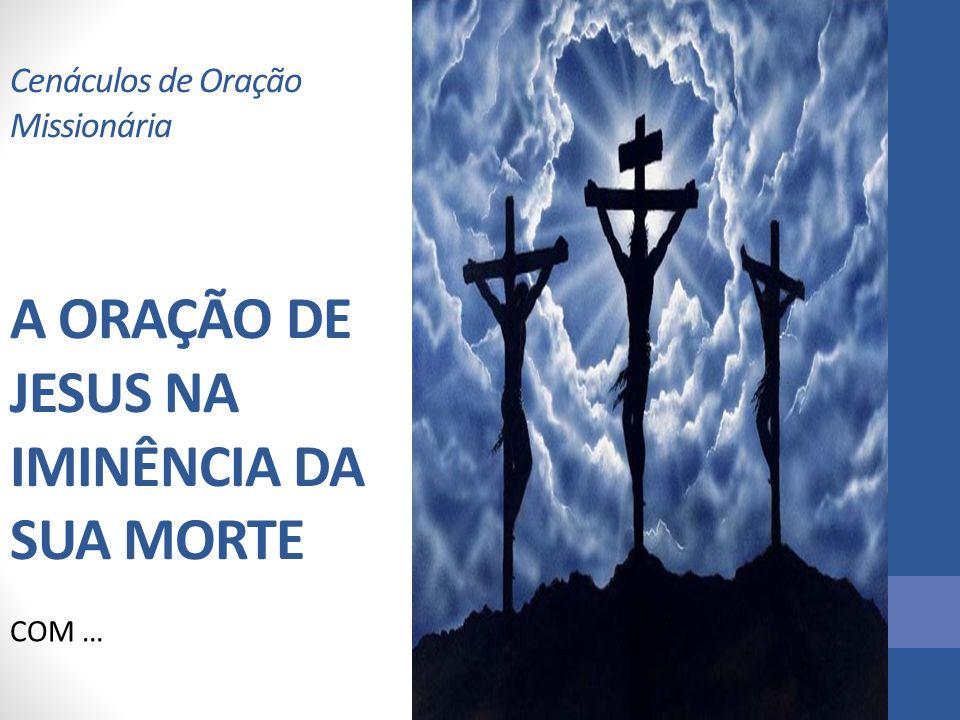 Cenáculos de Oração Missionária A ORAÇÃO DE JESUS NA IMINÊNCIA DA SUA MORTE