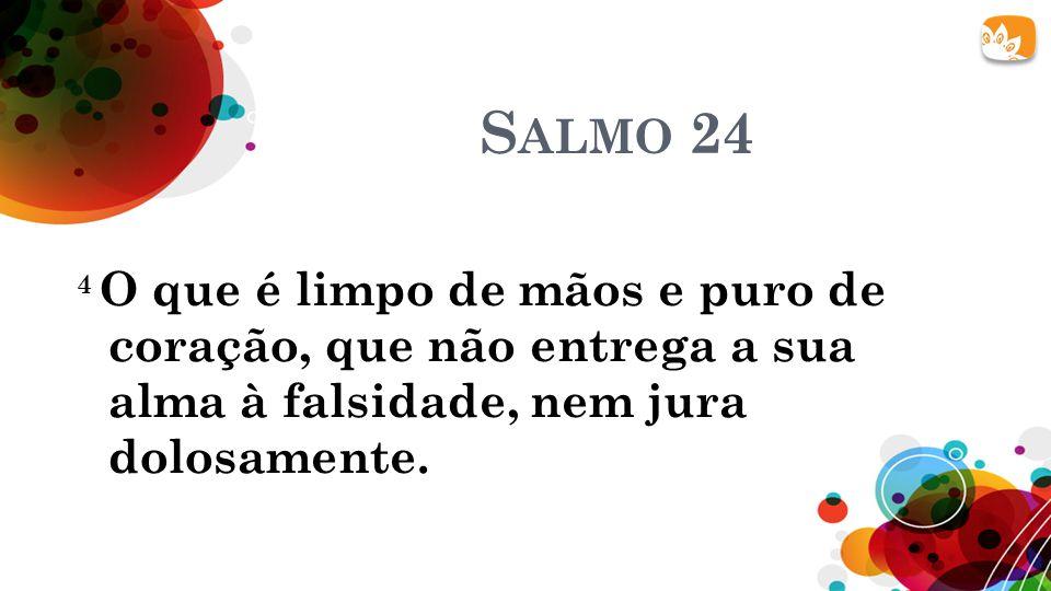 Salmo 24 4 O que é limpo de mãos e puro de coração, que não entrega a sua alma à falsidade, nem jura dolosamente.