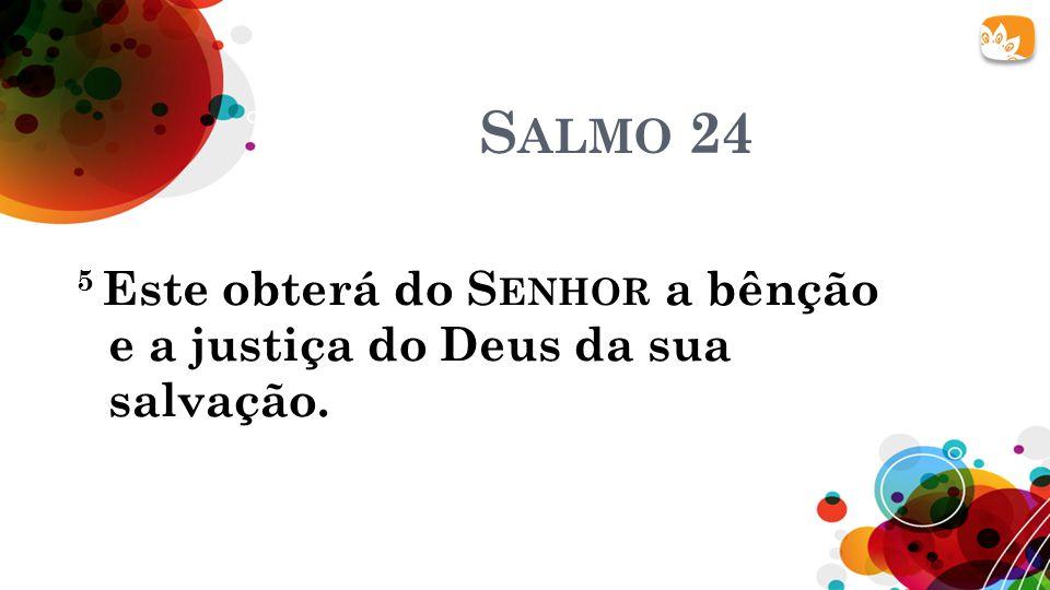 Salmo 24 5 Este obterá do Senhor a bênção e a justiça do Deus da sua salvação.