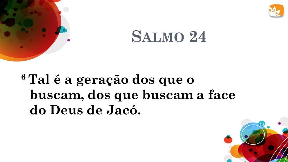 Salmo 24 6 Tal é a geração dos que o buscam, dos que buscam a face do Deus de Jacó.