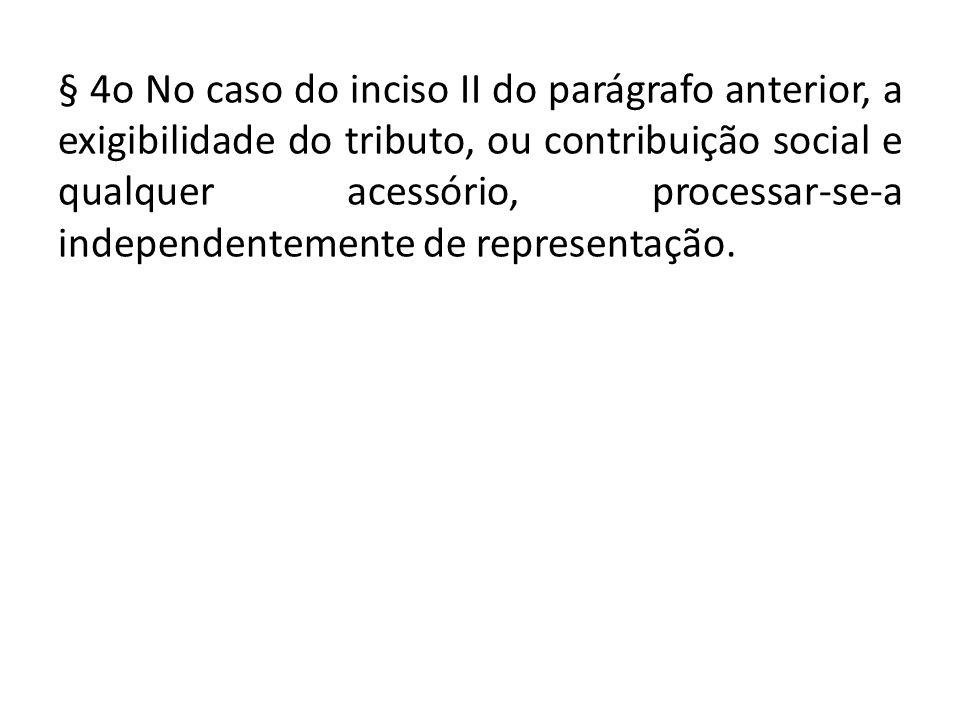 § 4o No caso do inciso II do parágrafo anterior, a exigibilidade do tributo, ou contribuição social e qualquer acessório, processar‑se‑a independentemente de representação.