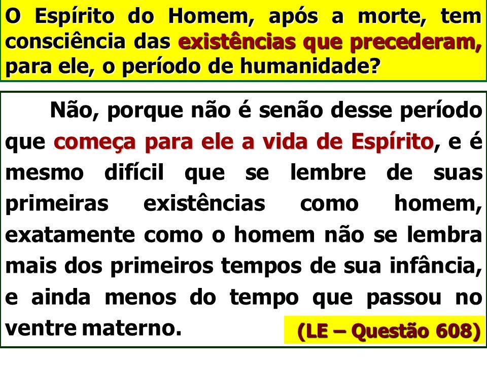 O Espírito do Homem, após a morte, tem consciência das existências que precederam, para ele, o período de humanidade