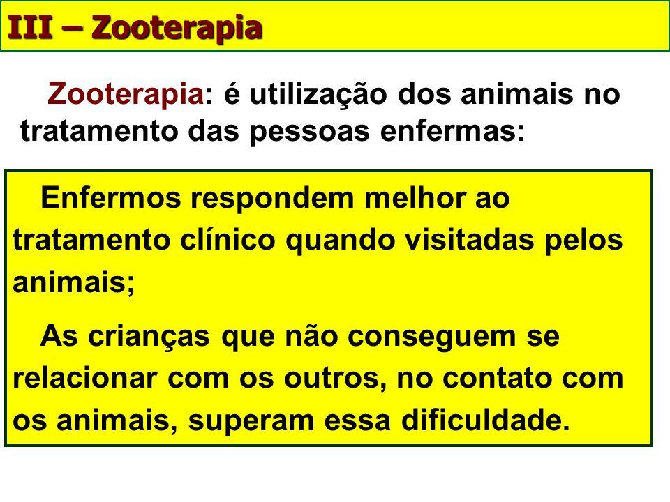 III – Zooterapia Zooterapia: é utilização dos animais no tratamento das pessoas enfermas: