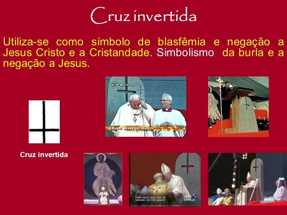 Cruz invertida Utiliza-se como símbolo de blasfêmia e negação a Jesus Cristo e a Cristandade. Simbolismo da burla e a negação a Jesus.