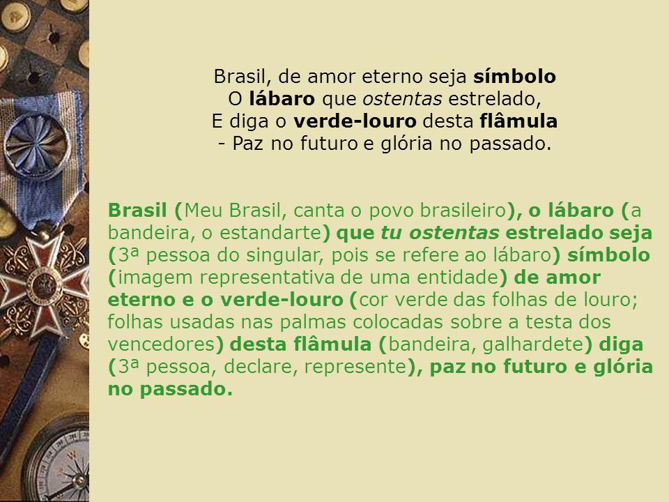 Brasil, de amor eterno seja símbolo O lábaro que ostentas estrelado, E diga o verde-louro desta flâmula - Paz no futuro e glória no passado.