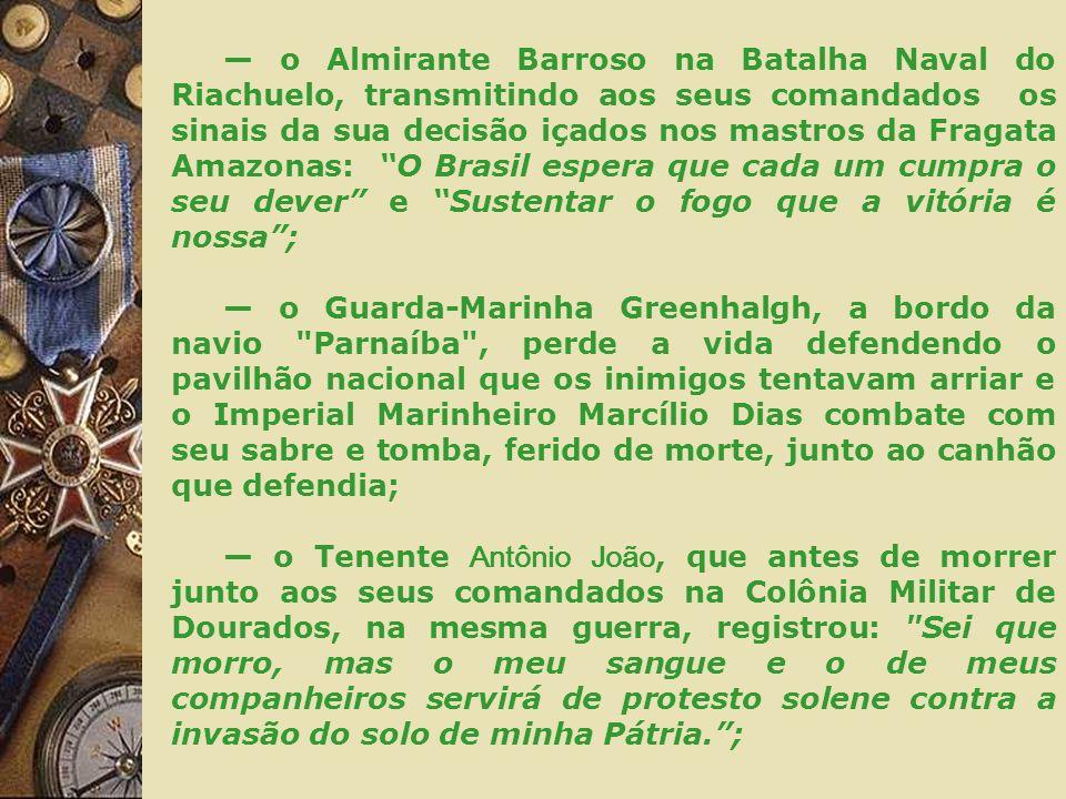 — o Almirante Barroso na Batalha Naval do Riachuelo, transmitindo aos seus comandados os sinais da sua decisão içados nos mastros da Fragata Amazonas: O Brasil espera que cada um cumpra o seu dever e Sustentar o fogo que a vitória é nossa ;