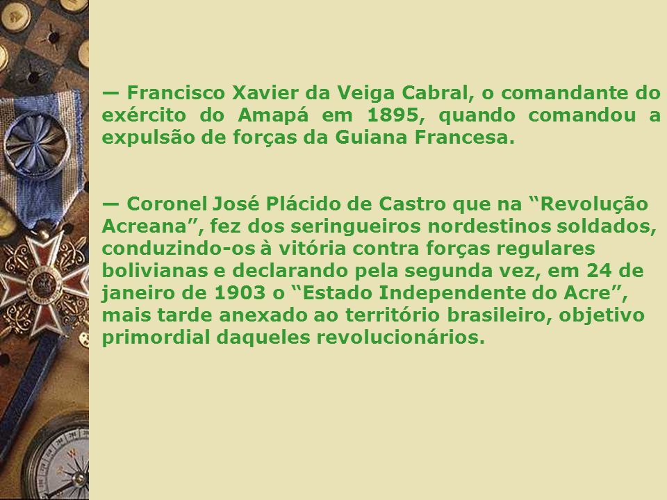 — Francisco Xavier da Veiga Cabral, o comandante do exército do Amapá em 1895, quando comandou a expulsão de forças da Guiana Francesa.
