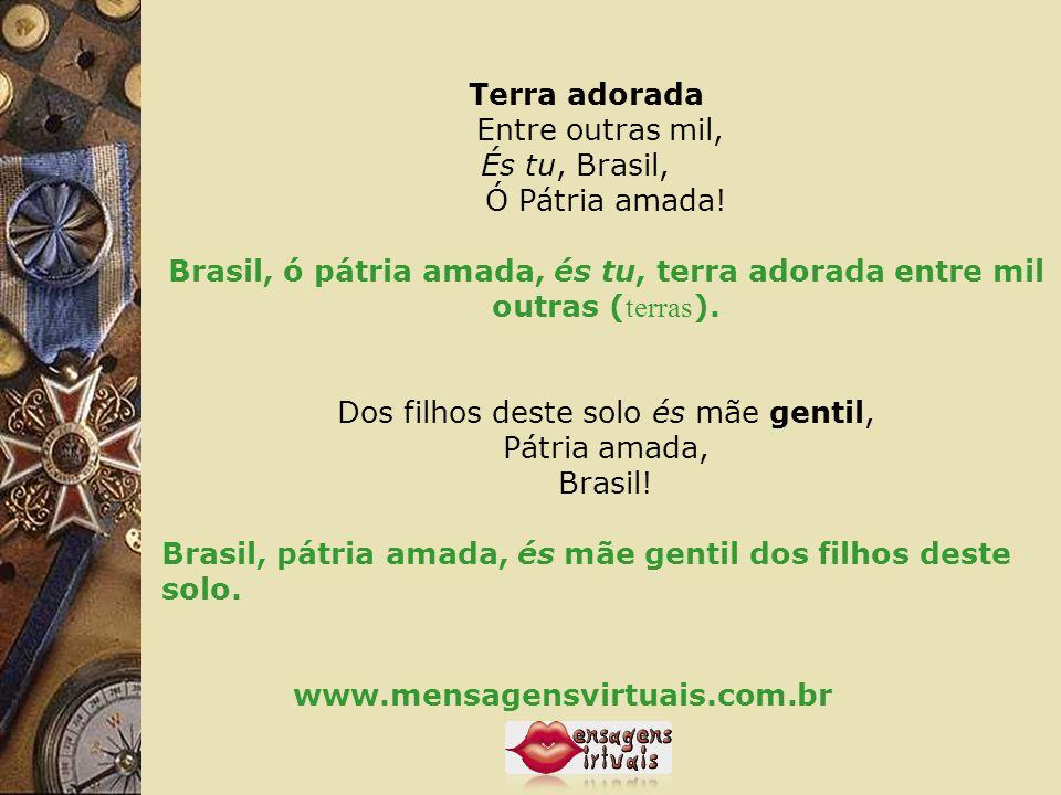 Terra adorada Entre outras mil, És tu, Brasil, Ó Pátria amada!