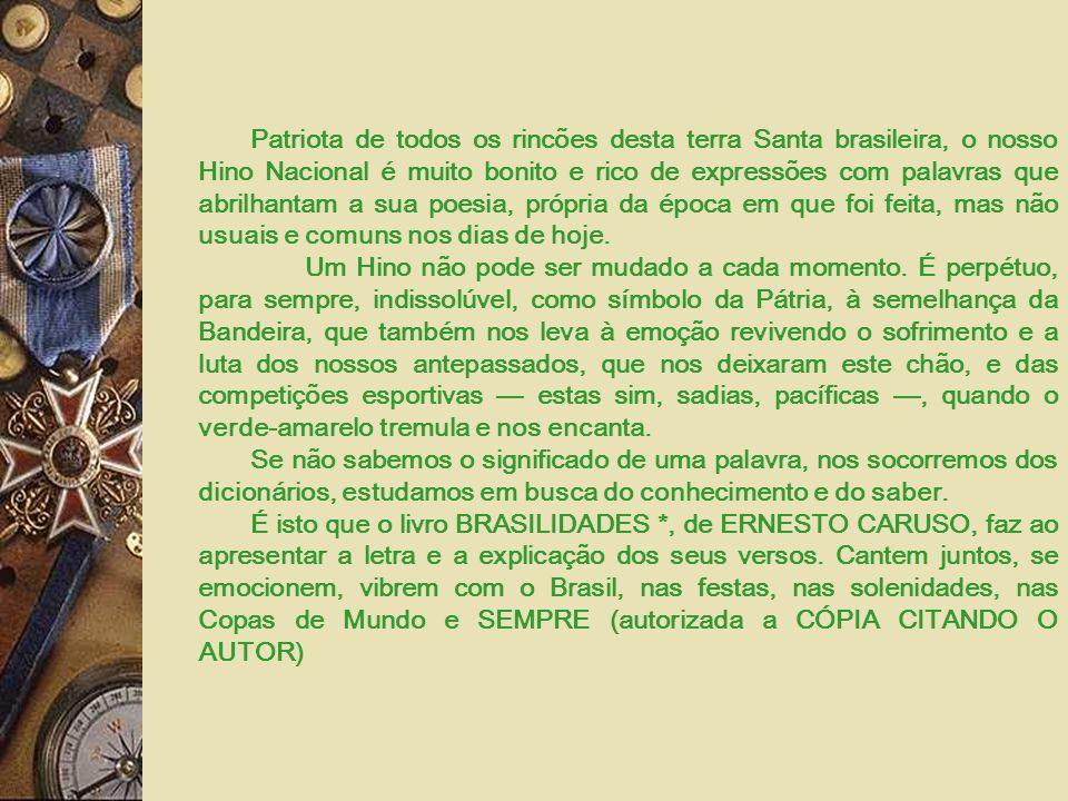 Patriota de todos os rincões desta terra Santa brasileira, o nosso Hino Nacional é muito bonito e rico de expressões com palavras que abrilhantam a sua poesia, própria da época em que foi feita, mas não usuais e comuns nos dias de hoje.