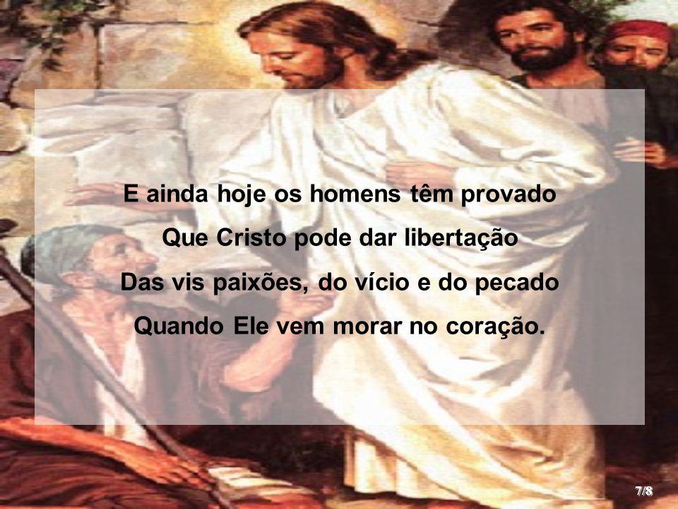 E ainda hoje os homens têm provado Que Cristo pode dar libertação