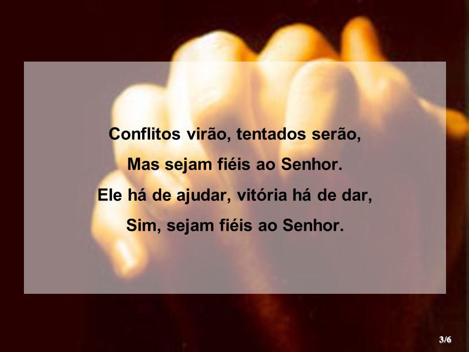 Conflitos virão, tentados serão, Mas sejam fiéis ao Senhor.
