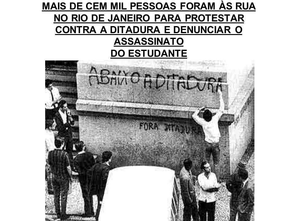 MAIS DE CEM MIL PESSOAS FORAM ÀS RUA NO RIO DE JANEIRO PARA PROTESTAR CONTRA A DITADURA E DENUNCIAR O ASSASSINATO DO ESTUDANTE