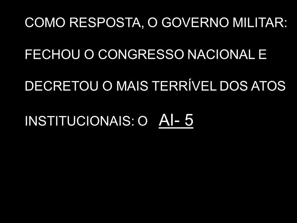 COMO RESPOSTA, O GOVERNO MILITAR: