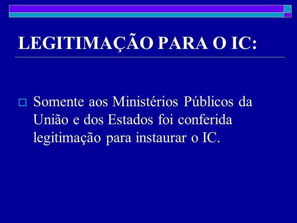 LEGITIMAÇÃO PARA O IC: Somente aos Ministérios Públicos da União e dos Estados foi conferida legitimação para instaurar o IC.