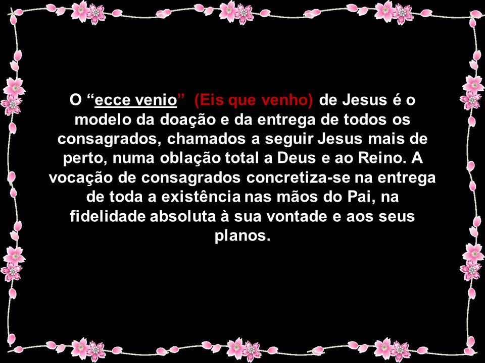 O ecce venio (Eis que venho) de Jesus é o modelo da doação e da entrega de todos os consagrados, chamados a seguir Jesus mais de perto, numa oblação total a Deus e ao Reino.