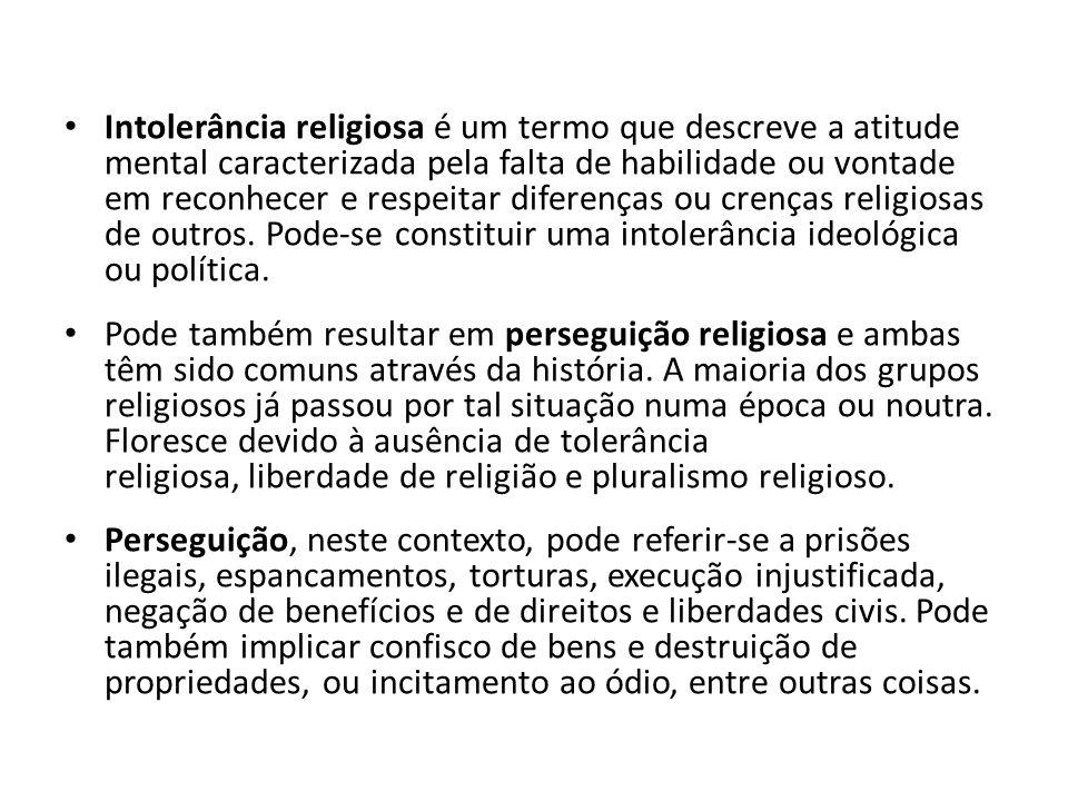 Intolerância religiosa é um termo que descreve a atitude mental caracterizada pela falta de habilidade ou vontade em reconhecer e respeitar diferenças ou crenças religiosas de outros. Pode-se constituir uma intolerância ideológica ou política.