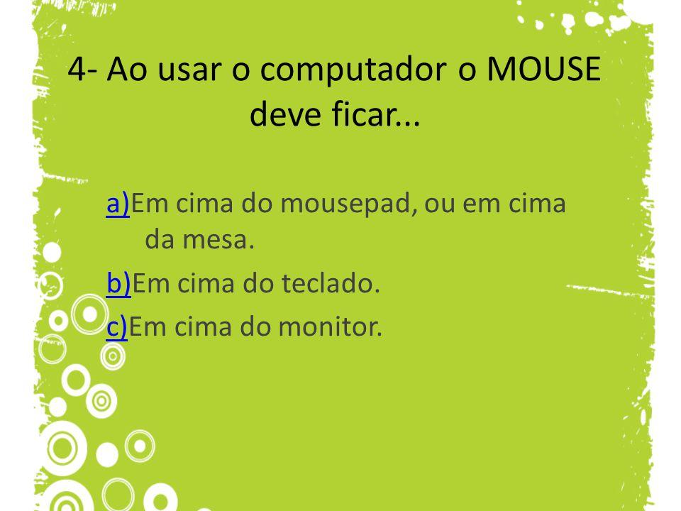 4- Ao usar o computador o MOUSE deve ficar...