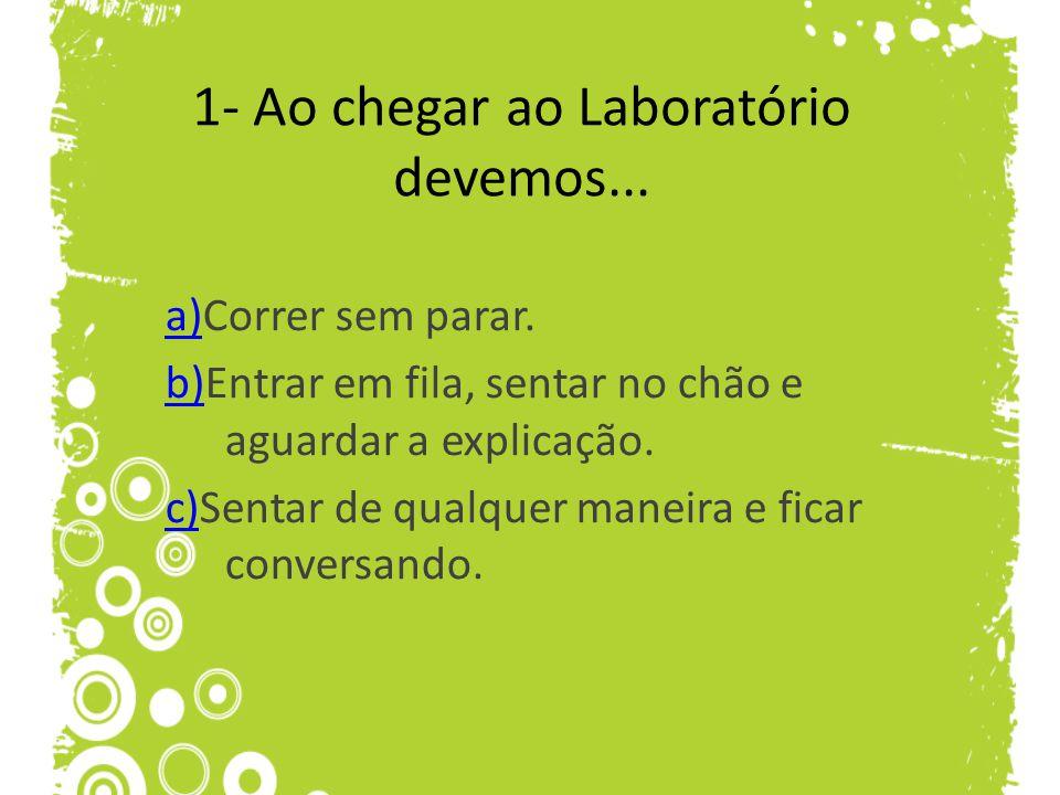 1- Ao chegar ao Laboratório devemos...