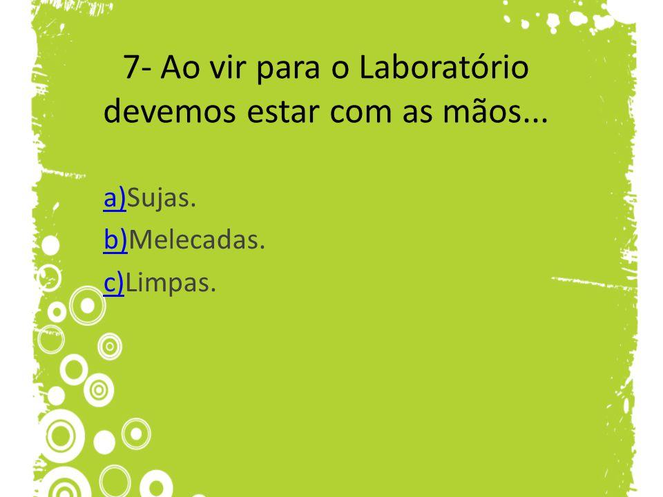 7- Ao vir para o Laboratório devemos estar com as mãos...