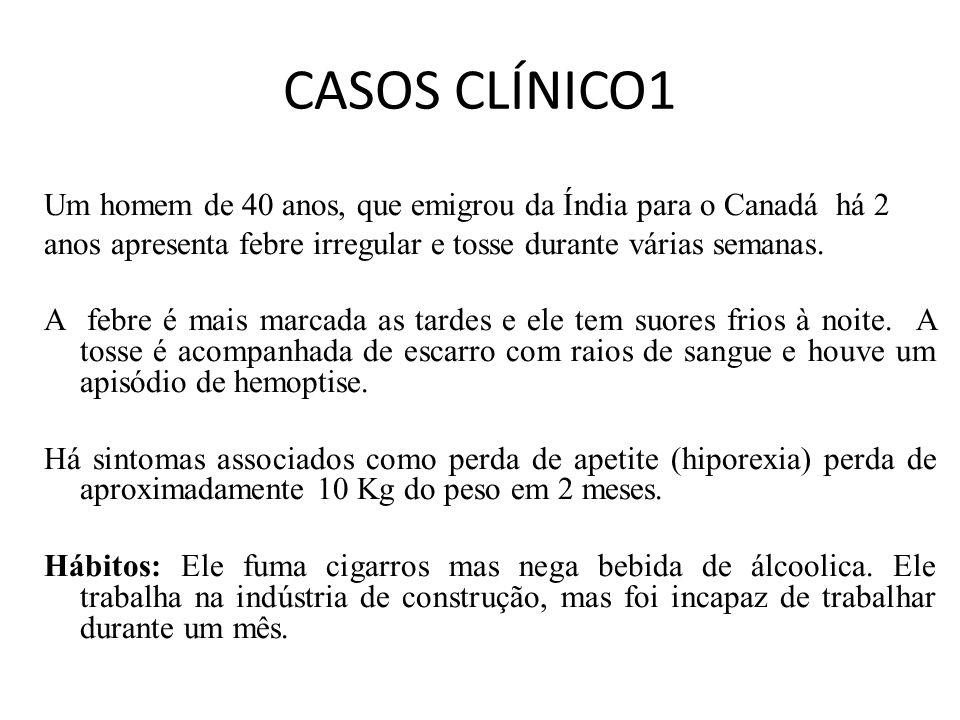 CASOS CLÍNICO1 Um homem de 40 anos, que emigrou da Índia para o Canadá há 2. anos apresenta febre irregular e tosse durante várias semanas.