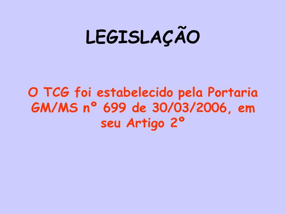 LEGISLAÇÃO O TCG foi estabelecido pela Portaria GM/MS nº 699 de 30/03/2006, em seu Artigo 2º